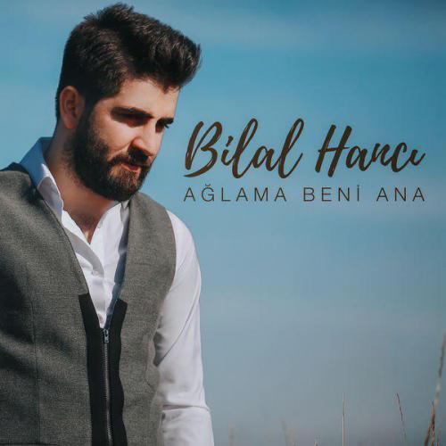 Bilal Hanci - Aglama Beni Ana
