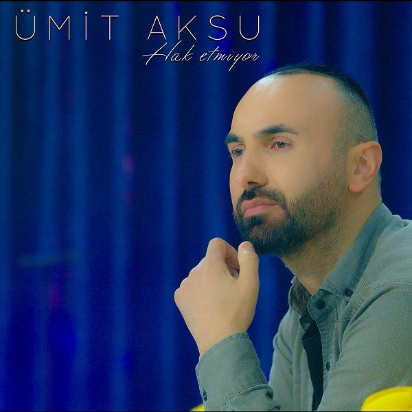 Umit Aksu - Hak Etmiyor