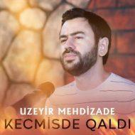 Uzeyir Mehdizade – Kecmisde Qaldi